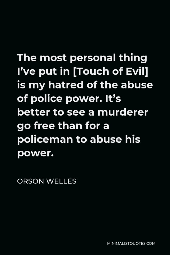 Orson Welles Quote - The most personal thing I've put in [Touch of Evil] is my hatred of the abuse of police power. It's better to see a murderer go free than for a policeman to abuse his power.