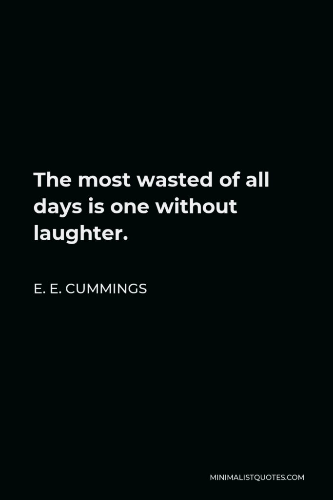 E. E. Cummings Quote - The most wasted of all days is one without laughter.