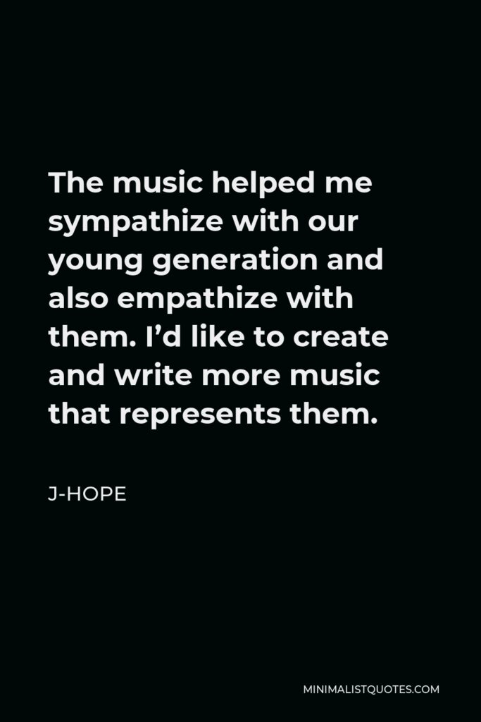 J-Hope Quote - The music helped me sympathize with our young generation and also empathize with them. I'd like to create and write more music that represents them.