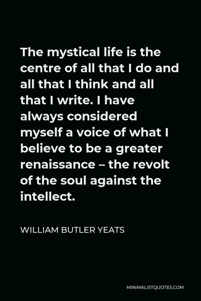 William Butler Yeats Quote - The mystical life is the centre of all that I do and all that I think and all that I write. I have always considered myself a voice of what I believe to be a greater renaissance – the revolt of the soul against the intellect.
