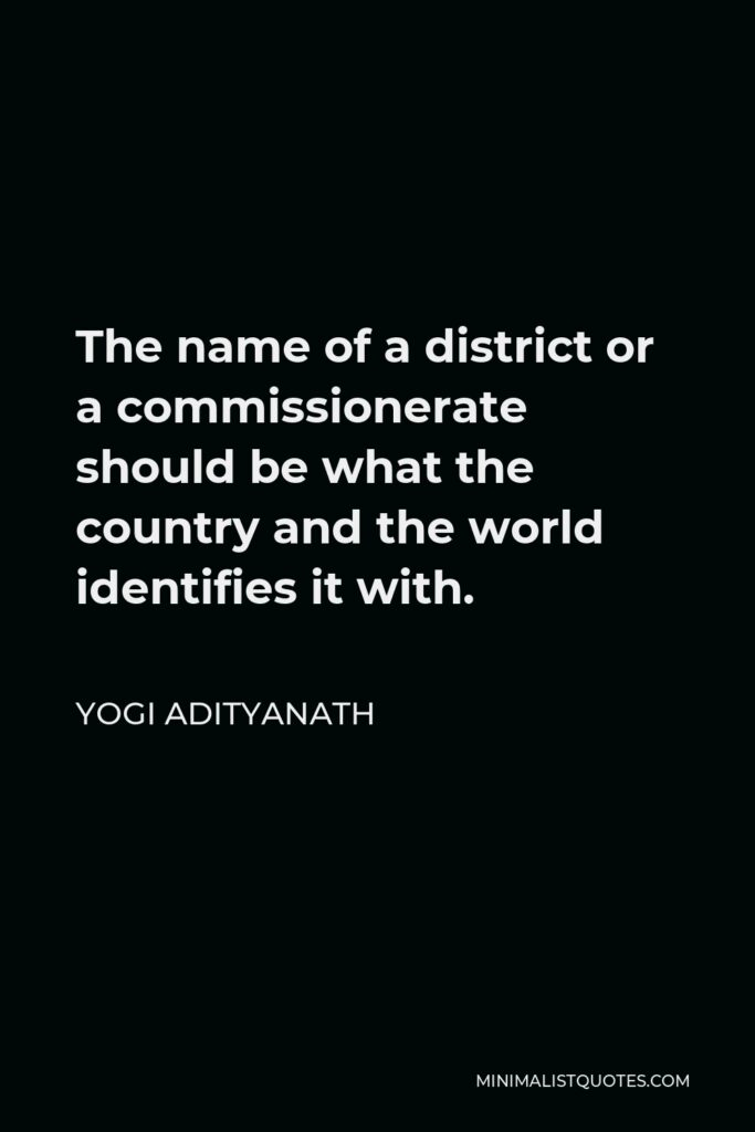 Yogi Adityanath Quote - The name of a district or a commissionerate should be what the country and the world identifies it with.
