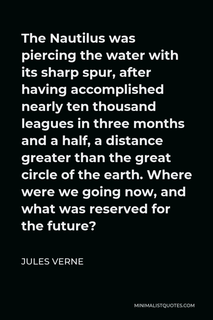 Jules Verne Quote - The Nautilus was piercing the water with its sharp spur, after having accomplished nearly ten thousand leagues in three months and a half, a distance greater than the great circle of the earth. Where were we going now, and what was reserved for the future?