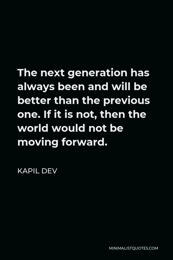 Kapil Dev Quote - The next generation has always been and will be better than the previous one. If it is not, then the world would not be moving forward.