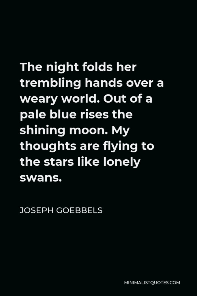 Joseph Goebbels Quote - The night folds her trembling hands over a weary world. Out of a pale blue rises the shining moon. My thoughts are flying to the stars like lonely swans.