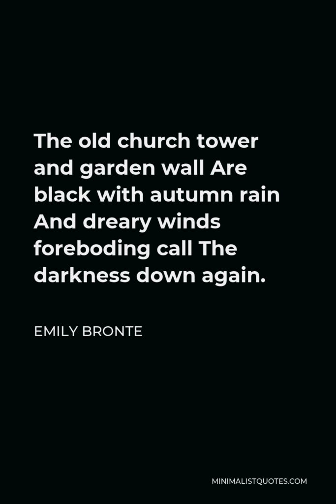 Emily Bronte Quote - The old church tower and garden wall Are black with autumn rain And dreary winds foreboding call The darkness down again.