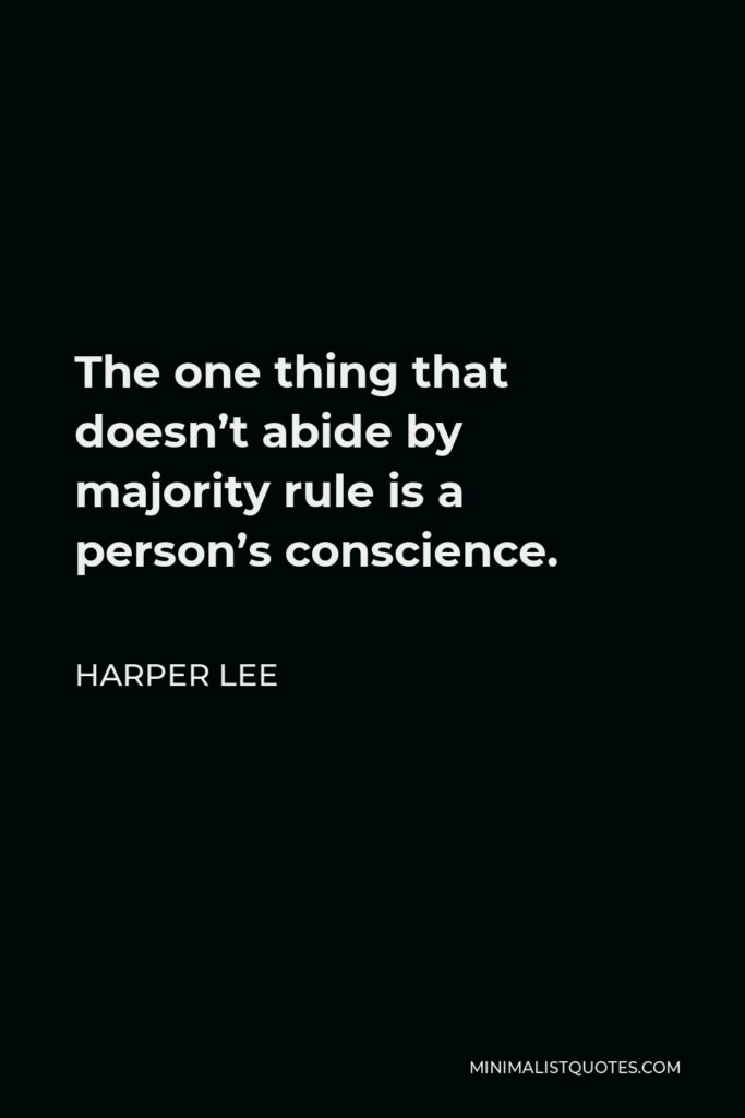 Harper Lee Quote - The one thing that doesn't abide by majority rule is a person's conscience.