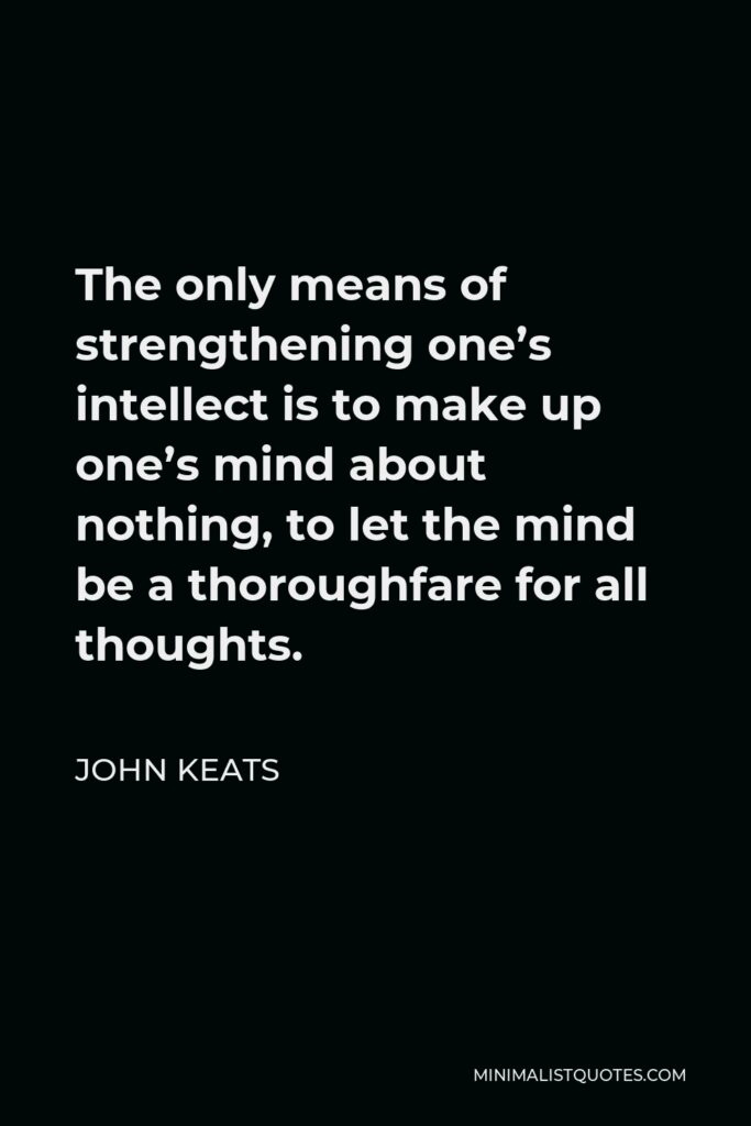 John Keats Quote - The only means of strengthening one's intellect is to make up one's mind about nothing, to let the mind be a thoroughfare for all thoughts.