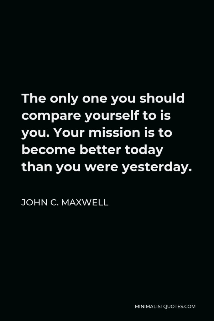 John C. Maxwell Quote - The only one you should compare yourself to is you. Your mission is to become better today than you were yesterday.
