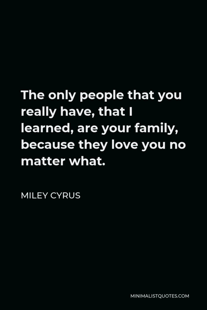 Miley Cyrus Quote - The only people that you really have, that I learned, are your family, because they love you no matter what.