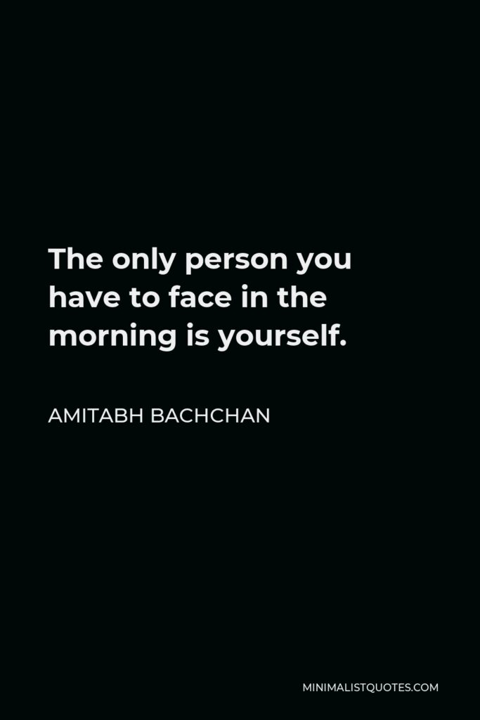 Amitabh Bachchan Quote - The only person you have to face in the morning is yourself.
