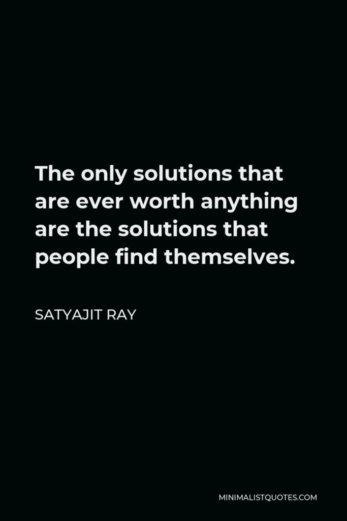 Satyajit Ray Quote - The only solutions that are ever worth anything are the solutions that people find themselves.