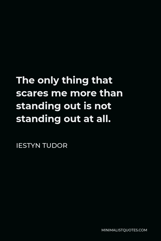 Iestyn Tudor Quote - The only thing that scares me more than standing out is not standing out at all.