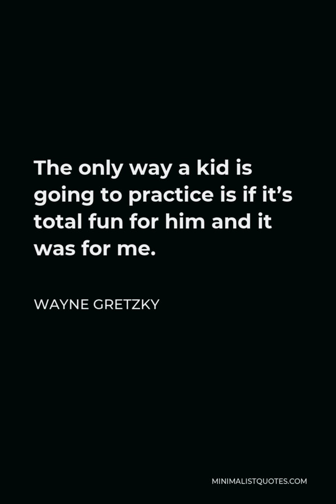 Wayne Gretzky Quote - The only way a kid is going to practice is if it's total fun for him and it was for me.