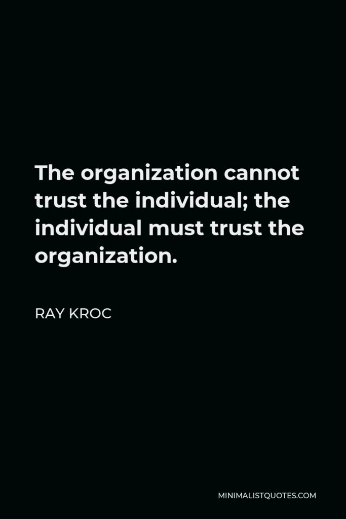 Ray Kroc Quote - The organization cannot trust the individual; the individual must trust the organization.