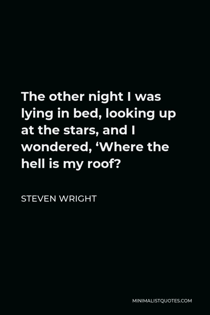 Steven Wright Quote - The other night I was lying in bed, looking up at the stars, and I wondered, 'Where the hell is my roof?
