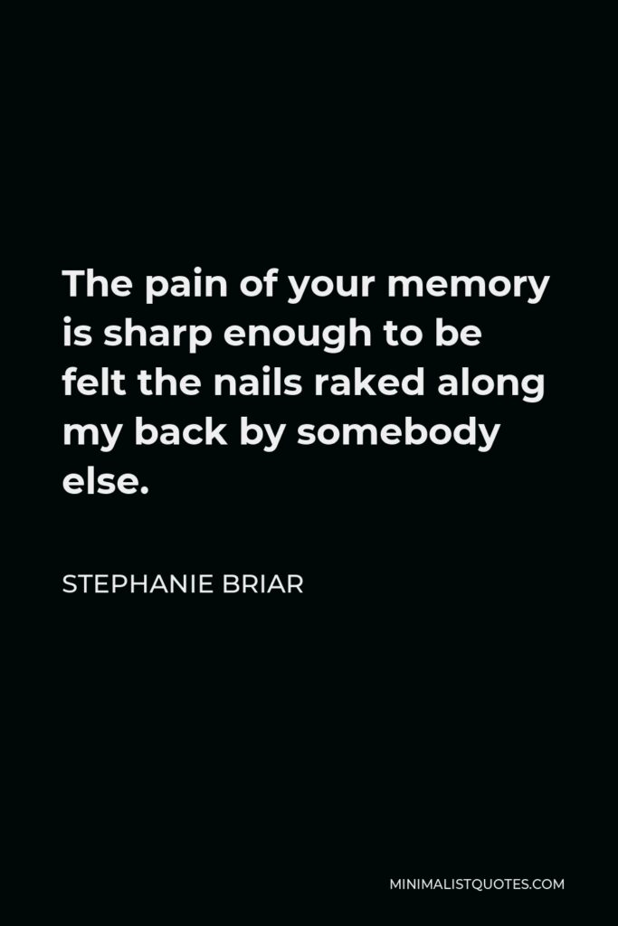 Stephanie Briar Quote - The pain of your memory is sharp enough to be felt the nails raked along my back by somebody else.