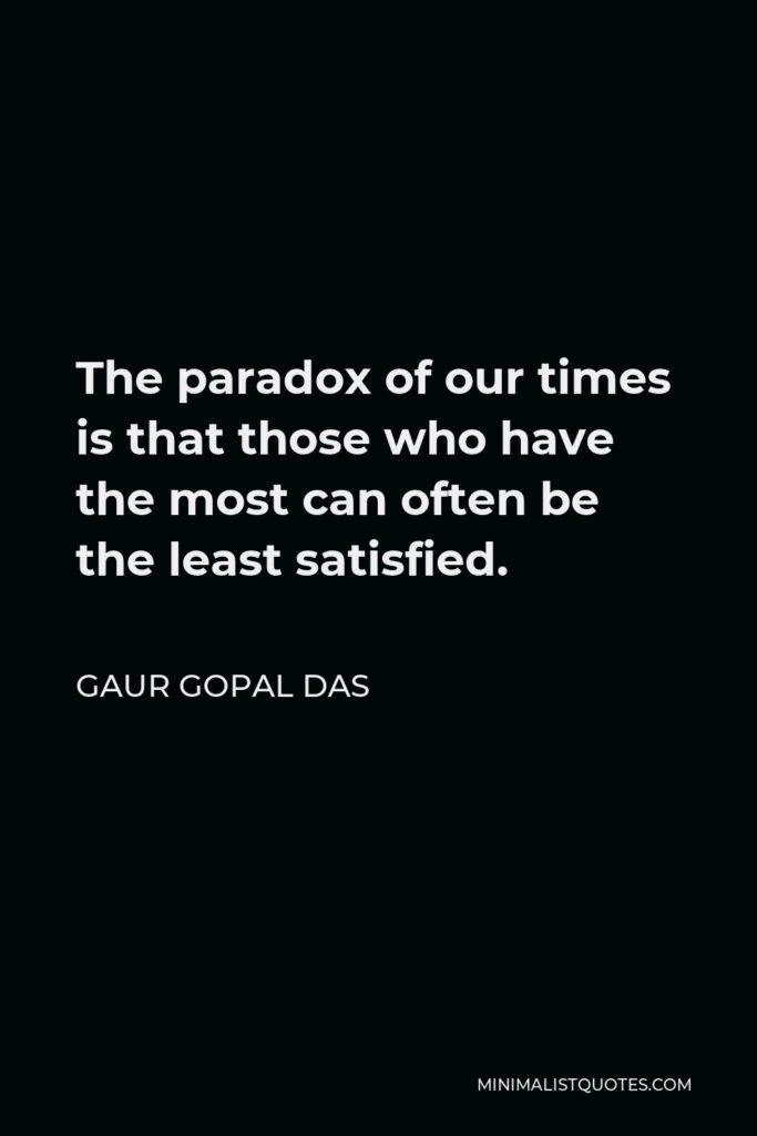 Gaur Gopal Das Quote - The paradox of our times is that those who have the most can often be the least satisfied.