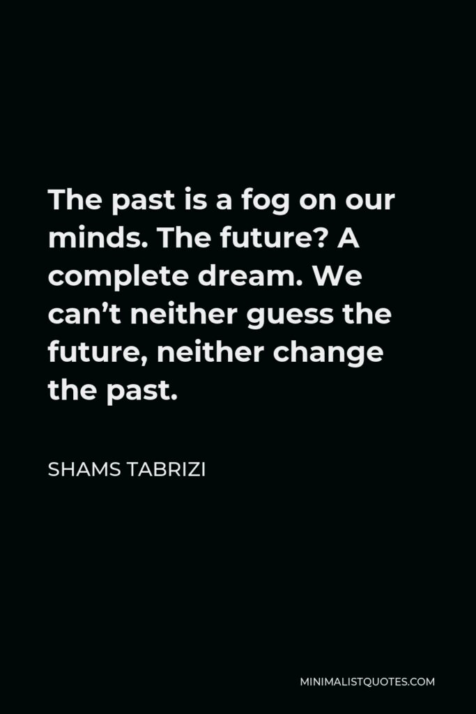 Shams Tabrizi Quote - The past is a fog on our minds. The future? A complete dream. We can't neither guess the future, neither change the past.