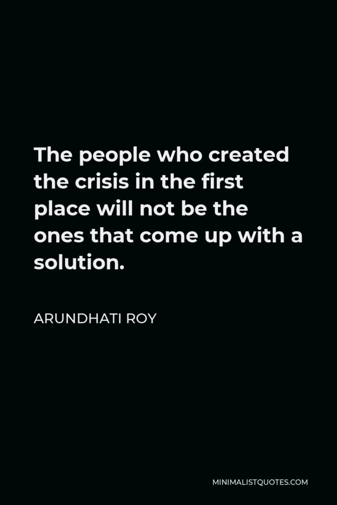 Arundhati Roy Quote - The people who created the crisis in the first place will not be the ones that come up with a solution.