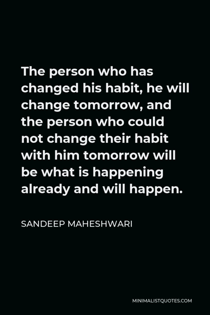 Sandeep Maheshwari Quote - The person who has changed his habit, he will change tomorrow, and the person who could not change their habit with him tomorrow will be what is happening already and will happen.