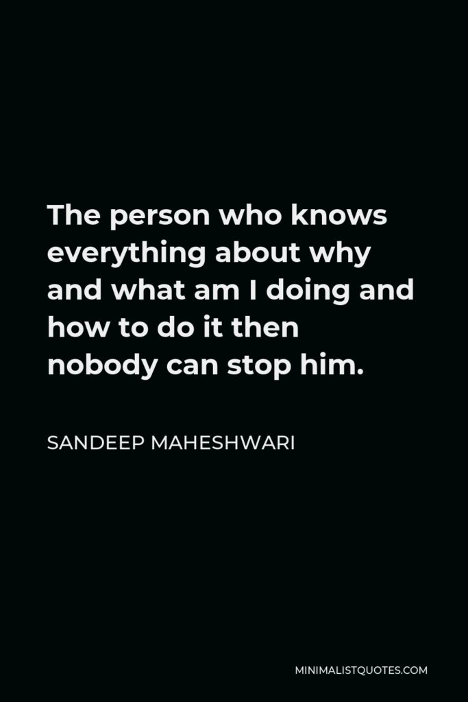Sandeep Maheshwari Quote - The person who knows everything about why and what am I doing and how to do it then nobody can stop him.