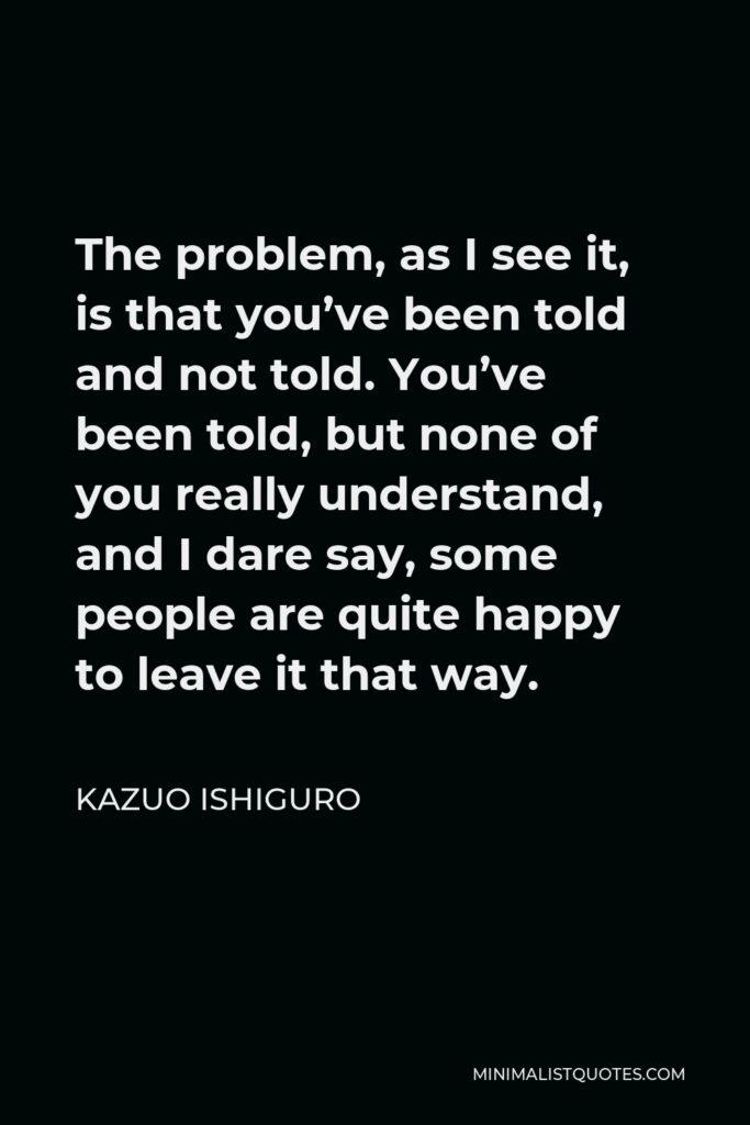 Kazuo Ishiguro Quote - The problem, as I see it, is that you've been told and not told. You've been told, but none of you really understand, and I dare say, some people are quite happy to leave it that way.