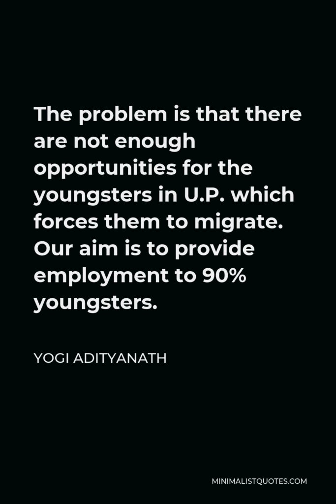 Yogi Adityanath Quote - The problem is that there are not enough opportunities for the youngsters in U.P. which forces them to migrate. Our aim is to provide employment to 90% youngsters.