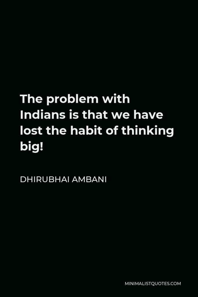 Dhirubhai Ambani Quote - The problem with Indians is that we have lost the habit of thinking big!