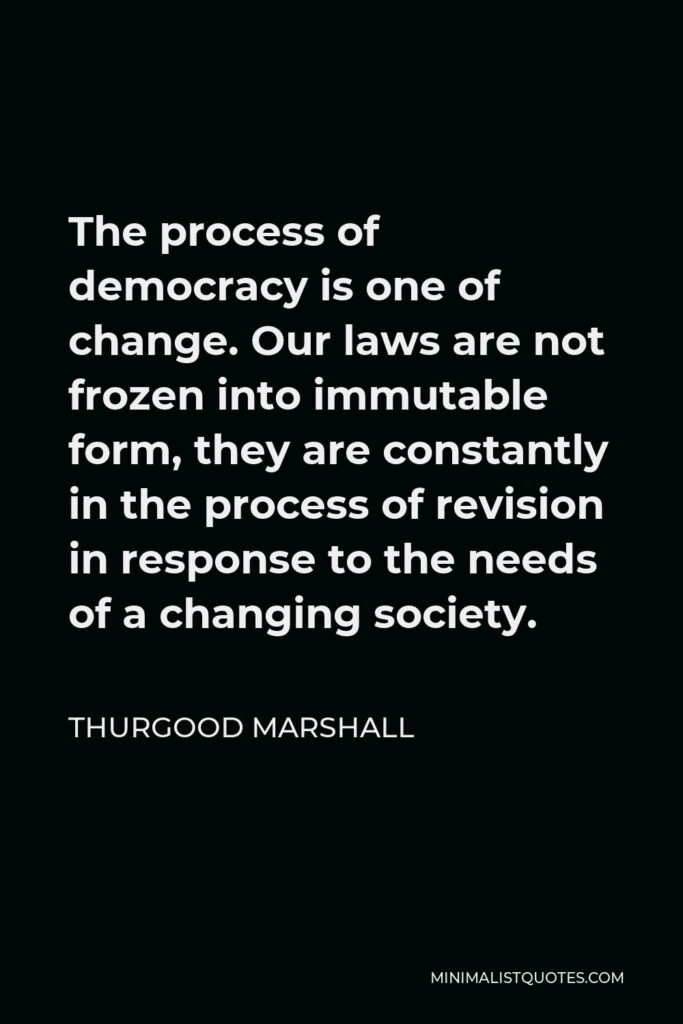 Thurgood Marshall Quote - The process of democracy is one of change. Our laws are not frozen into immutable form, they are constantly in the process of revision in response to the needs of a changing society.