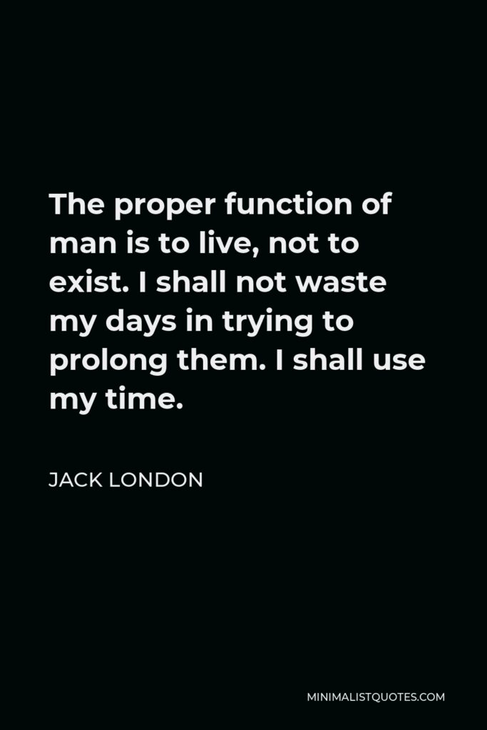 Jack London Quote - The proper function of man is to live, not to exist. I shall not waste my days in trying to prolong them. I shall use my time.