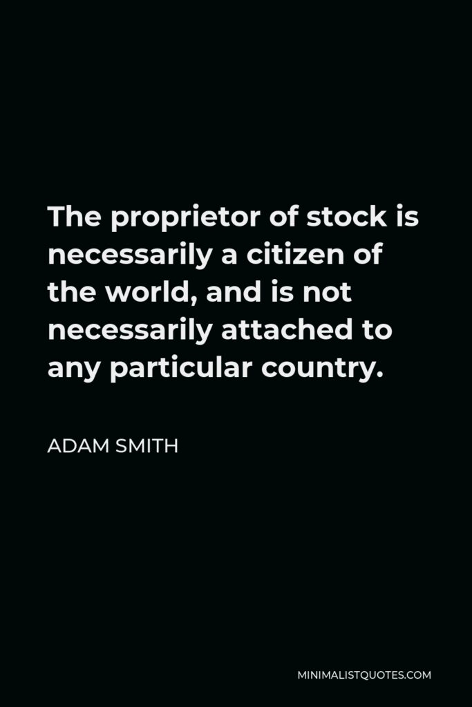 Adam Smith Quote - The proprietor of stock is necessarily a citizen of the world, and is not necessarily attached to any particular country.