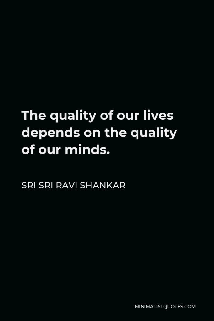 Sri Sri Ravi Shankar Quote - The quality of our lives depends on the quality of our minds.