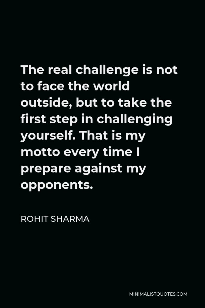 Rohit Sharma Quote - The real challenge is not to face the world outside, but to take the first step in challenging yourself. That is my motto every time I prepare against my opponents.