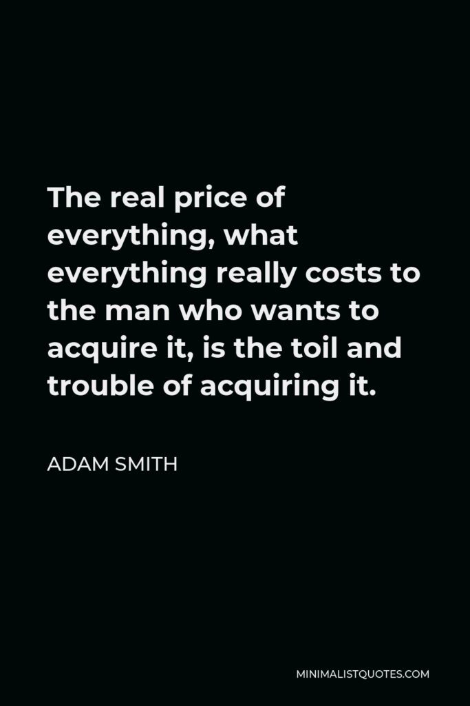 Adam Smith Quote - The real price of everything, what everything really costs to the man who wants to acquire it, is the toil and trouble of acquiring it.