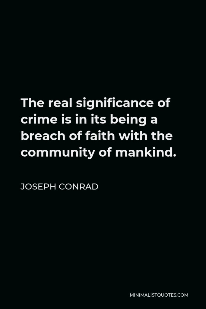 Joseph Conrad Quote - The real significance of crime is in its being a breach of faith with the community of mankind.