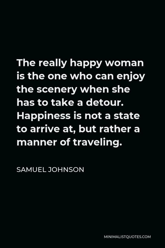 Samuel Johnson Quote - The really happy woman is the one who can enjoy the scenery when she has to take a detour. Happiness is not a state to arrive at, but rather a manner of traveling.