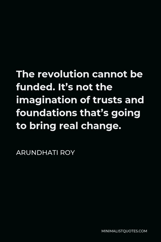 Arundhati Roy Quote - The revolution cannot be funded. It's not the imagination of trusts and foundations that's going to bring real change.