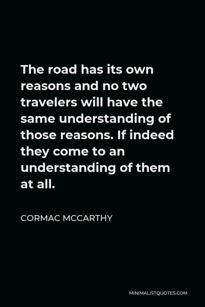Cormac McCarthy Quote - The road has its own reasons and no two travelers will have the same understanding of those reasons. If indeed they come to an understanding of them at all.
