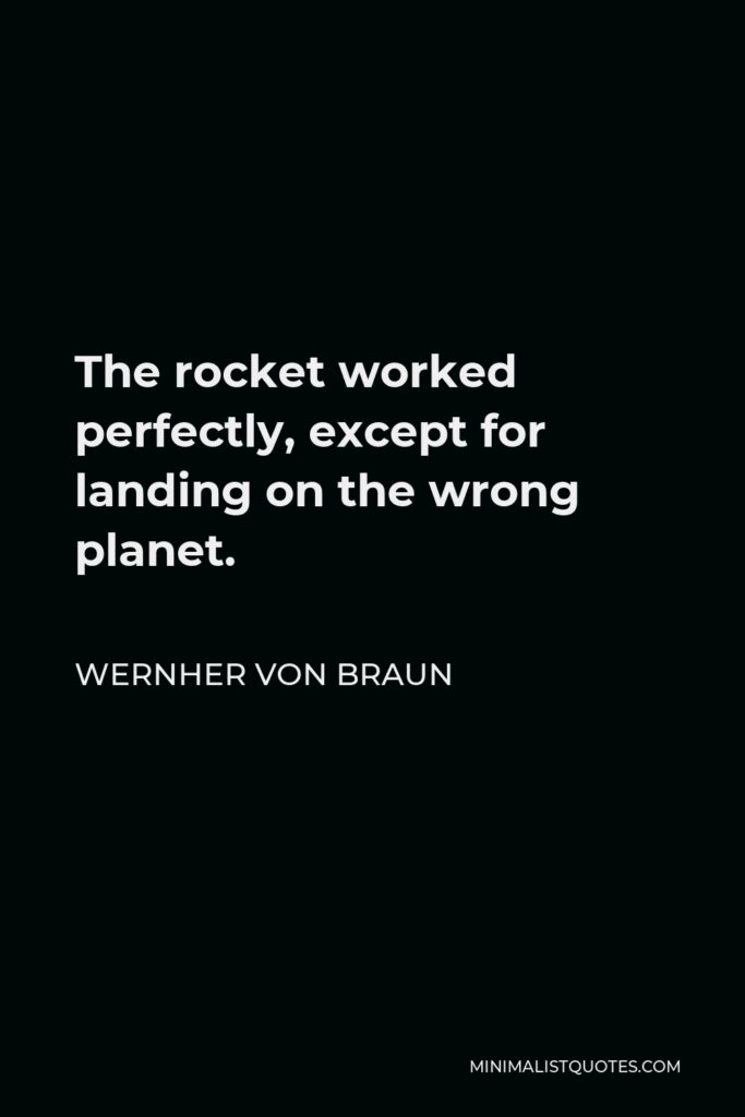 Wernher von Braun Quote - The rocket worked perfectly, except for landing on the wrong planet.