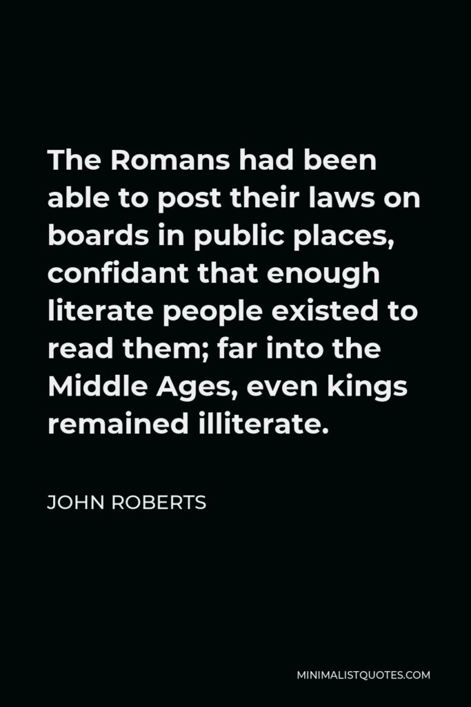 John Roberts Quote - The Romans had been able to post their laws on boards in public places, confidant that enough literate people existed to read them; far into the Middle Ages, even kings remained illiterate.