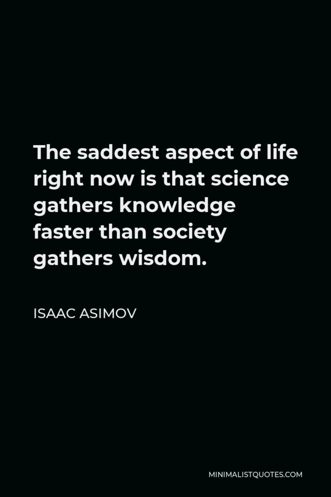 Isaac Asimov Quote - The saddest aspect of life right now is that science gathers knowledge faster than society gathers wisdom.
