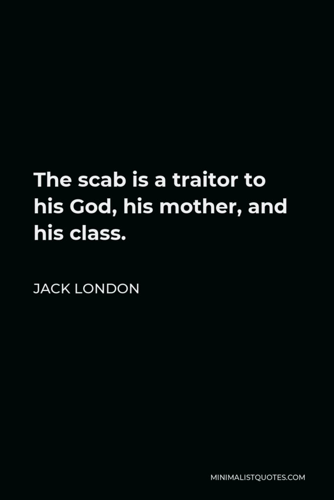 Jack London Quote - The scab is a traitor to his God, his mother, and his class.