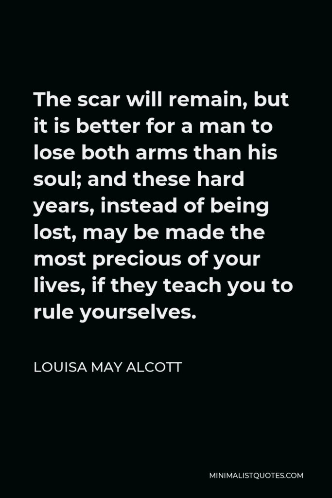 Louisa May Alcott Quote - The scar will remain, but it is better for a man to lose both arms than his soul; and these hard years, instead of being lost, may be made the most precious of your lives, if they teach you to rule yourselves.