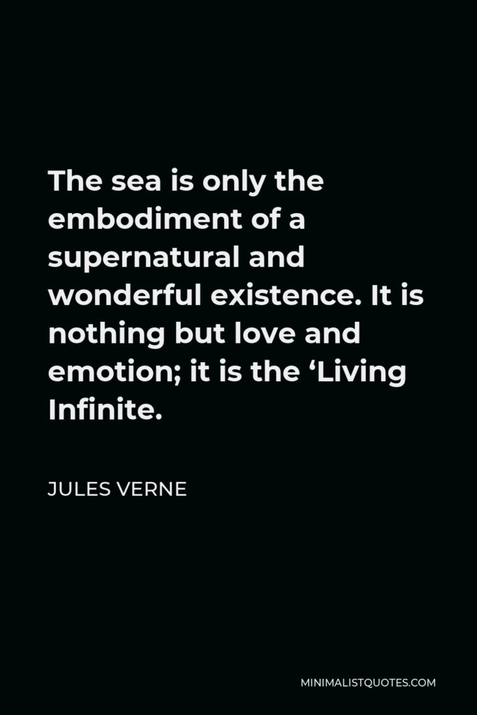 Jules Verne Quote - The sea is only the embodiment of a supernatural and wonderful existence. It is nothing but love and emotion; it is the 'Living Infinite.