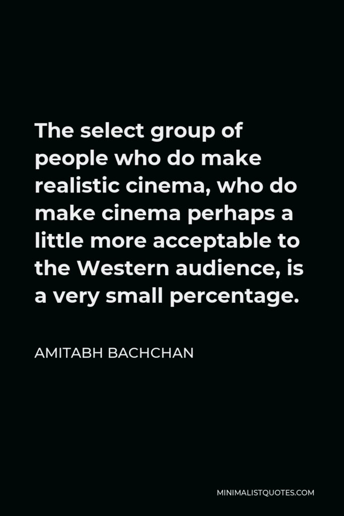 Amitabh Bachchan Quote - The select group of people who do make realistic cinema, who do make cinema perhaps a little more acceptable to the Western audience, is a very small percentage.