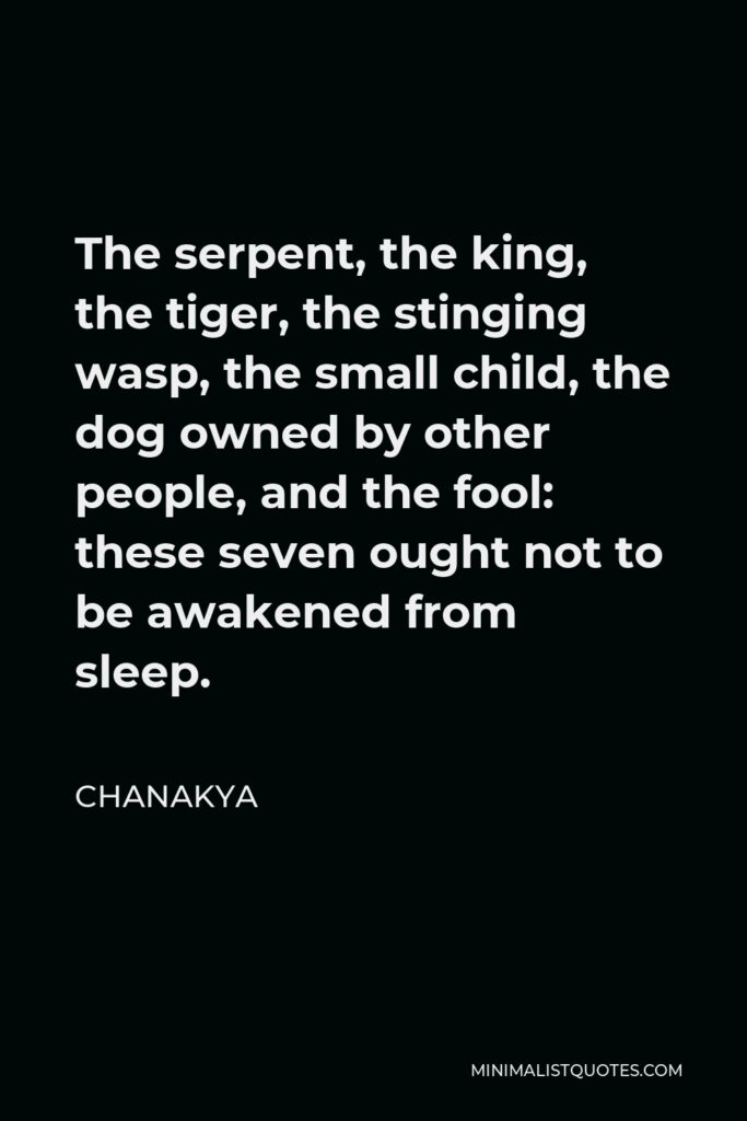 Chanakya Quote - The serpent, the king, the tiger, the stinging wasp, the small child, the dog owned by other people, and the fool: these seven ought not to be awakened from sleep.