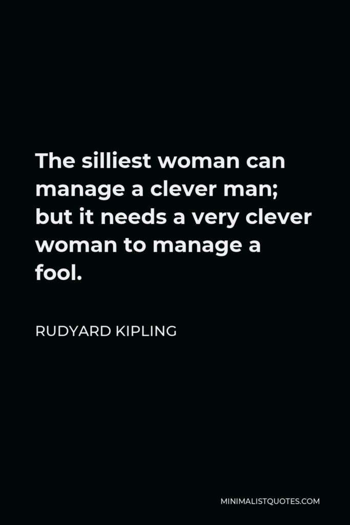 Rudyard Kipling Quote - The silliest woman can manage a clever man; but it needs a very clever woman to manage a fool.