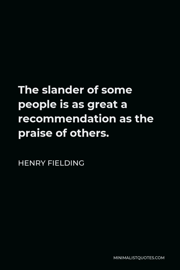 Henry Fielding Quote - The slander of some people is as great a recommendation as the praise of others.