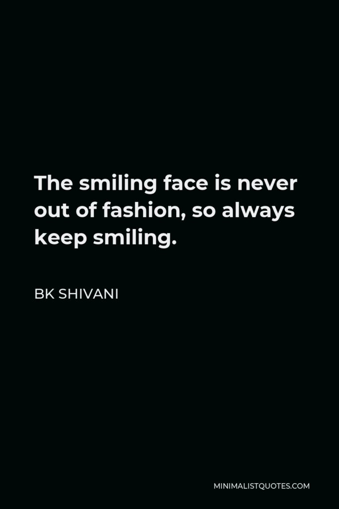 BK Shivani Quote - The smiling face is never out of fashion, so always keep smiling.