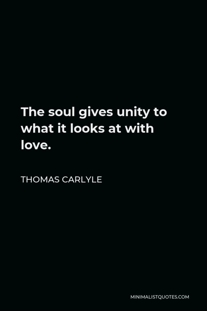 Thomas Carlyle Quote - The soul gives unity to what it looks at with love.